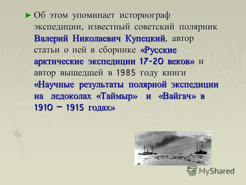 Об этом упоминает историограф экспедиции, известный советский полярник Валерий Николаевич Купецкий, автор статьи о ней в сборнике «Русские арктические экспедиции 17-20 веков» и автор вышедшей в 1985 году книги «Научные результаты полярной экспедиции