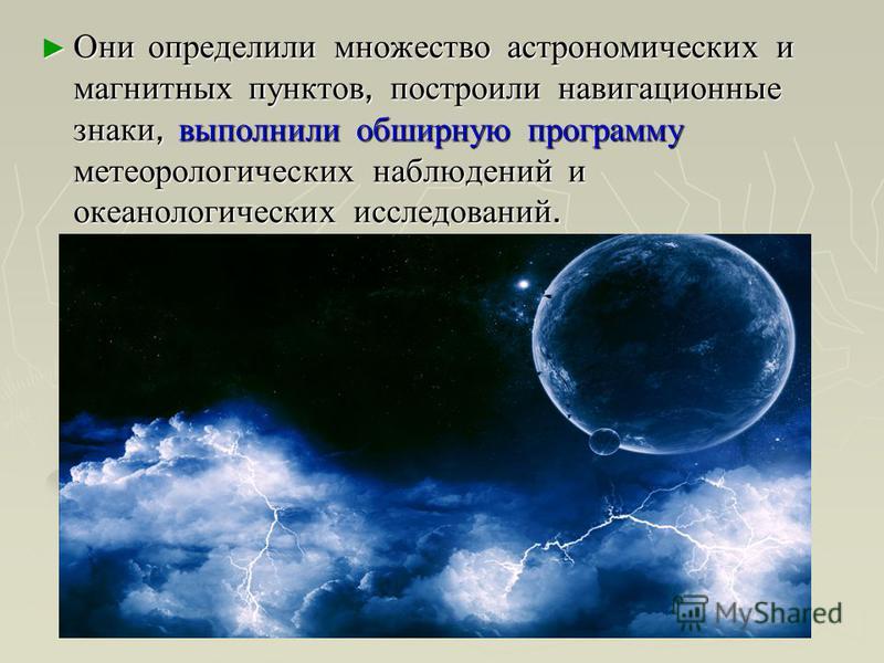 Они определили множество астрономических и магнитных пунктов, построили навигационные знаки, выполнили обширную программу метеорологических наблюдений и океанологических исследований. Они определили множество астрономических и магнитных пунктов, пост