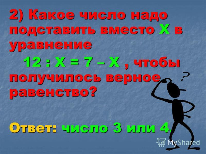 2) Какое число надо подставить вместо Х в уравнение 12 : Х = 7 – Х, чтобы получилось верное равенство? 12 : Х = 7 – Х, чтобы получилось верное равенство? Ответ: число 3 или 4.
