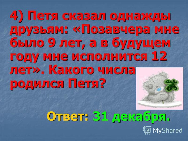 4) Петя сказал однажды друзьям: «Позавчера мне было 9 лет, а в будущем году мне исполнится 12 лет». Какого числа родился Петя? Ответ: 31 декабря. Ответ: 31 декабря.