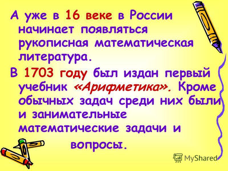 А уже в 16 веке в России начинает появляться рукописная математическая литература. В 1703 году был издан первый учебник «Арифметика». Кроме обычных задач среди них были и занимательные математические задачи и вопросы.