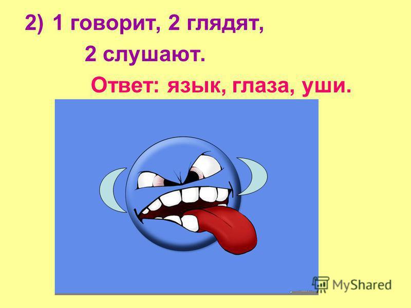 2)1 говорит, 2 глядят, 2 слушают. Ответ: язык, глаза, уши.