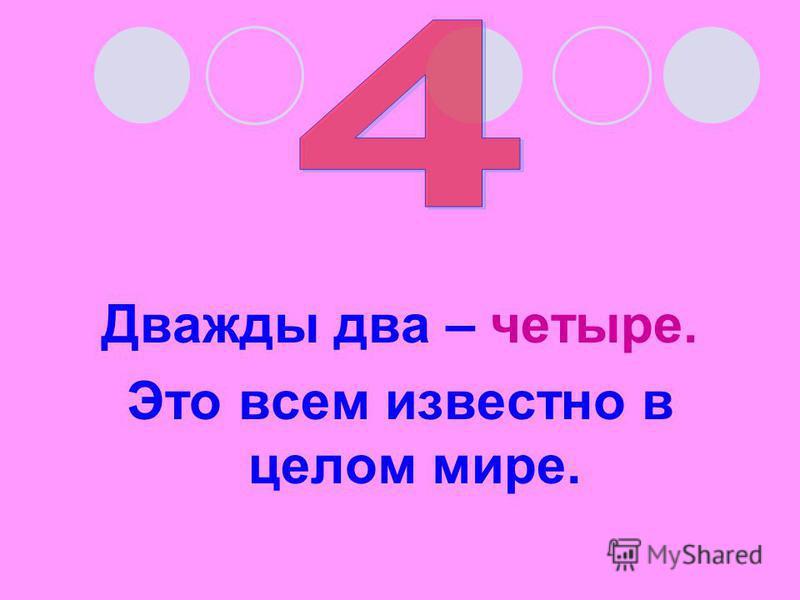 Дважды два – четыре. Это всем известно в целом мире.