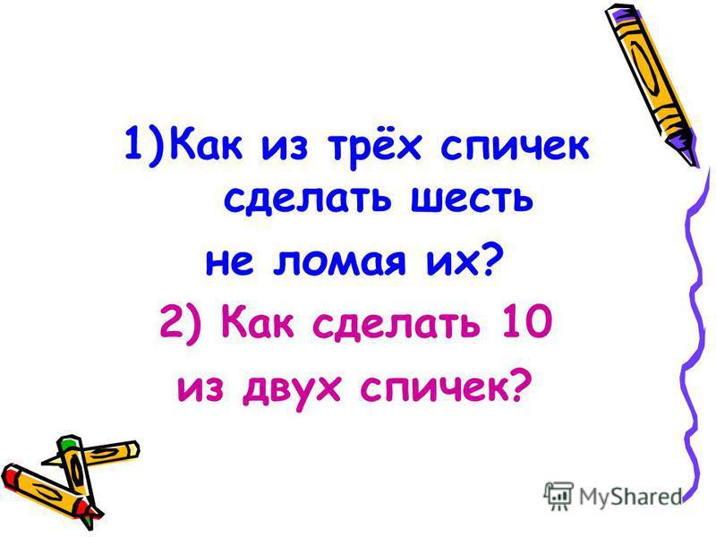 1)Как из трёх спичек сделать шесть не ломая их? 2) Как сделать 10 из двух спичек?