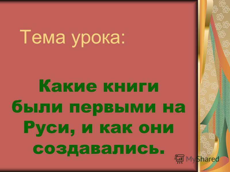 Тема урока: Какие книги были первыми на Руси, и как они создавались.