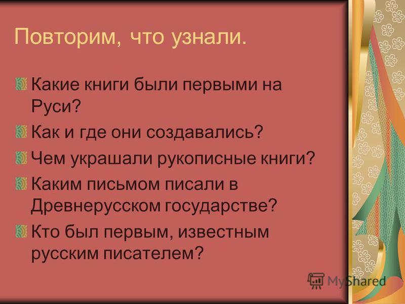 Повторим, что узнали. Какие книги были первыми на Руси? Как и где они создавались? Чем украшали рукописные книги? Каким письмом писали в Древнерусском государстве? Кто был первым, известным русским писателем?