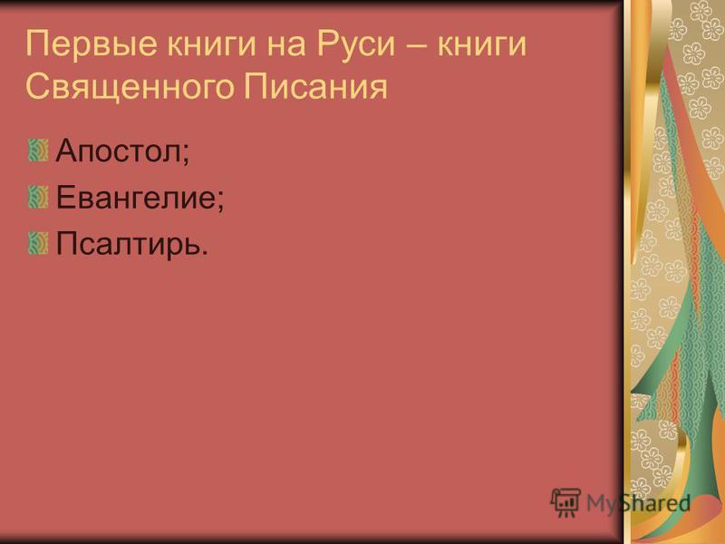 Первые книги на Руси – книги Священного Писания Апостол; Евангелие; Псалтирь.