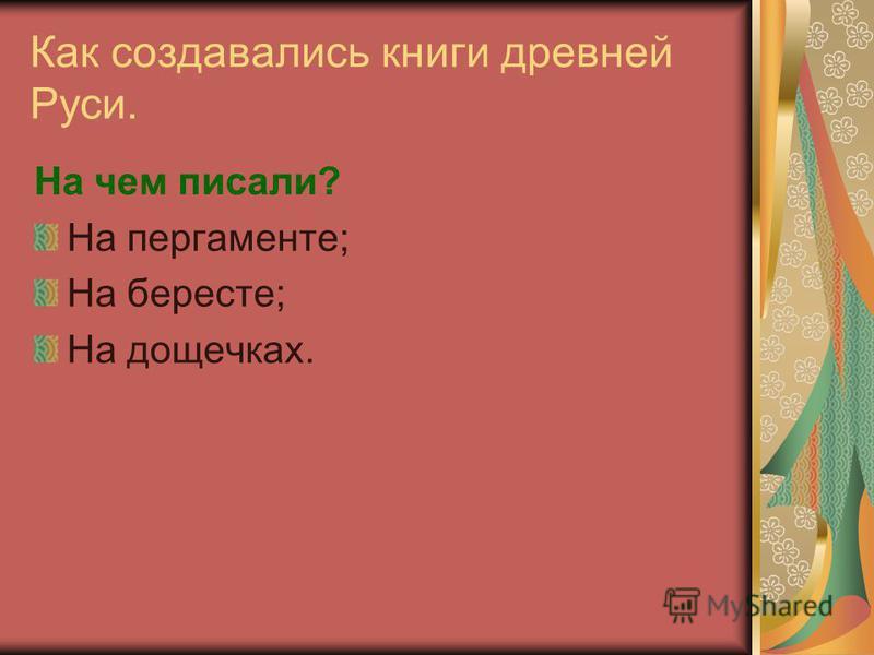 Как создавались книги древней Руси. На чем писали? На пергаменте; На бересте; На дощечках.