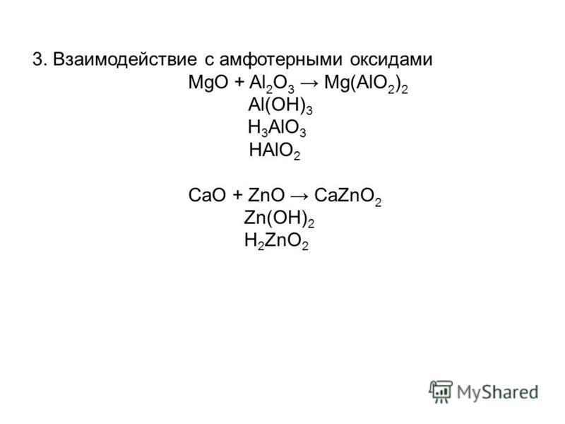 3. Взаимодействие с амфотерными оксидами MgO + Al 2 O 3 Mg(AlO 2 ) 2 Al(OH) 3 H 3 AlO 3 HAlO 2 CaO + ZnO CaZnO 2 Zn(OH) 2 H 2 ZnO 2