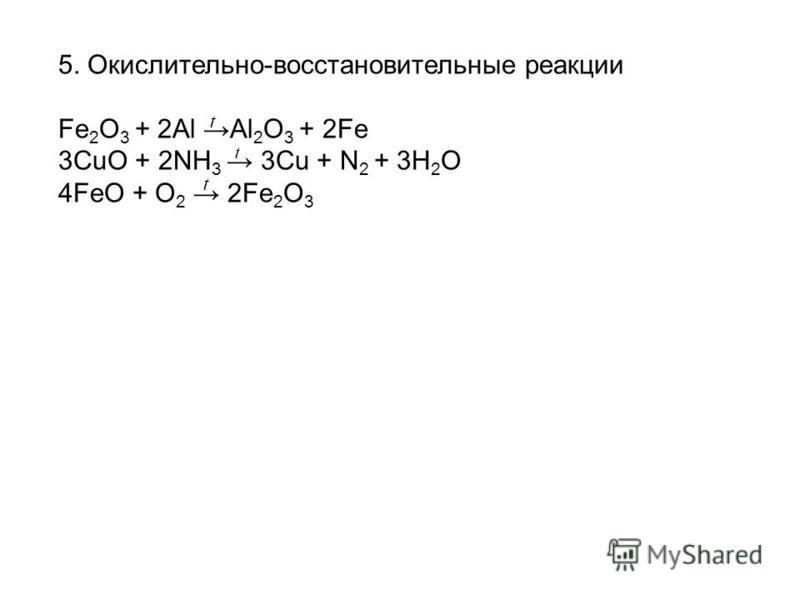 5. Окислительно-восстановительные реакции Fe 2 O 3 + 2Al Al 2 O 3 + 2Fe 3CuО + 2NH 3 3Cu + N 2 + 3H 2 O 4FeO + O 2 2Fe 2 O 3