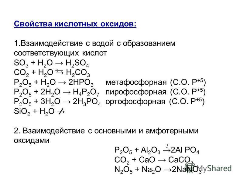 Свойства кислотных оксидов: 1. Взаимодействие с водой с образованием соответствующих кислот SO 3 + H 2 O H 2 SO 4 СO 2 + H 2 O H 2 СO 3 Р 2 O 5 + H 2 O 2HРO 3 метафосфорная (С.О. Р +5 ) Р 2 O 5 + 2H 2 O H 4 Р 2 O 7 пирофосфорная (С.О. Р +5 ) Р 2 O 5