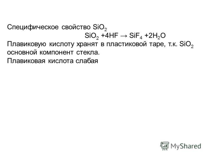 Cпецифическое свойство SiO 2 SiO 2 +4HF SiF 4 +2H 2 O Плавиковую кислоту хранят в пластиковой таре, т.к. SiO 2 основной компонент стекла. Плавиковая кислота слабая