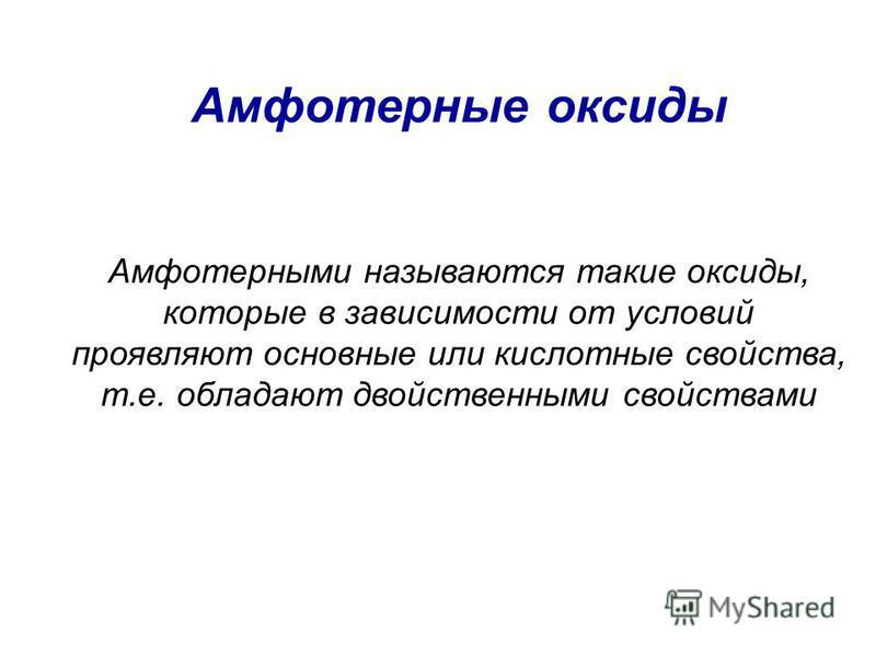 Амфотерные оксиды Амфотерными называются такие оксиды, которые в зависимости от условий проявляют основные или кислотные свойства, т.е. обладают двойственными свойствами