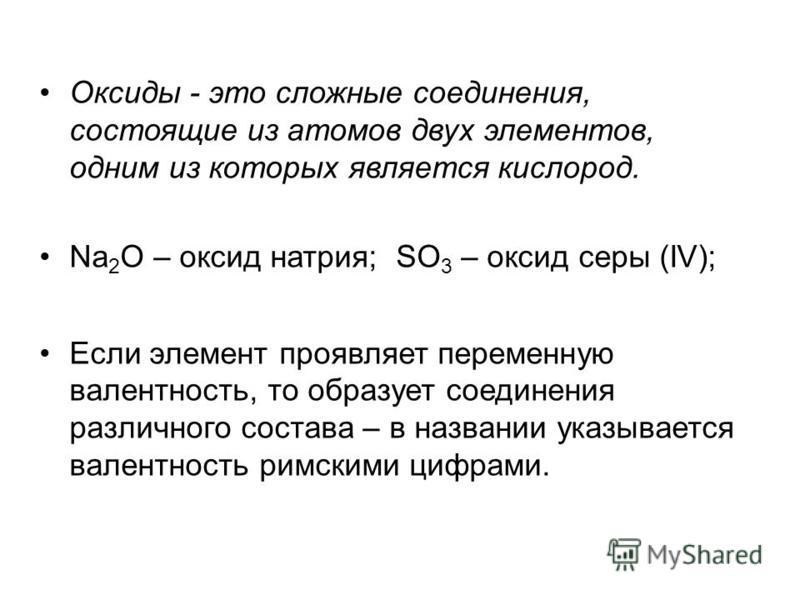 Оксиды - это сложные соединения, состоящие из атомов двух элементов, одним из которых является кислород. Na 2 O – оксид натрия; SO 3 – оксид серы (IV); Если элемент проявляет переменную валентность, то образует соединения различного состава – в назва