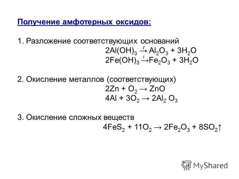 Получение амфотерных оксидов: 1. Разложение соответствующих оснований 2Al(OH) 3 Al 2 O 3 + 3H 2 O 2Fе(OН) 3Fe 2 O 3 + 3H 2 O 2. Окисление металлов (соответствующих) 2Zn + O 2 ZnO 4Al + 3O 2 2Al 2 O 3 3. Окисление сложных веществ 4FeS 2 + 11O 2 2Fe 2