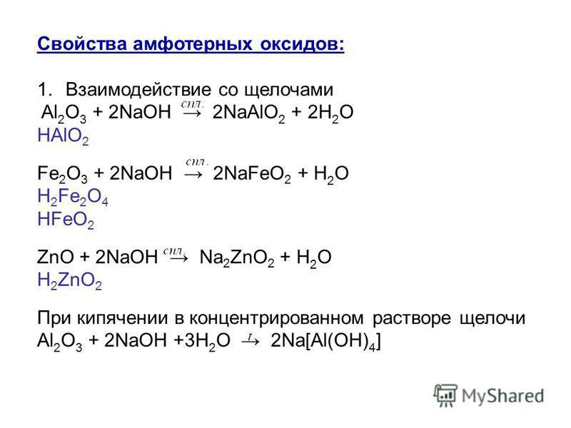 Свойства амфотерных оксидов: 1. Взаимодействие со щелочами Al 2 O 3 + 2NaOH 2NaAlO 2 + 2H 2 O HAlO 2 Fe 2 O 3 + 2NaOH 2NaFeO 2 + H 2 O H 2 Fe 2 O 4 HFeO 2 ZnO + 2NaOH Na 2 ZnO 2 + H 2 O H 2 ZnO 2 При кипячении в концентрированном растворе щелочи Al 2