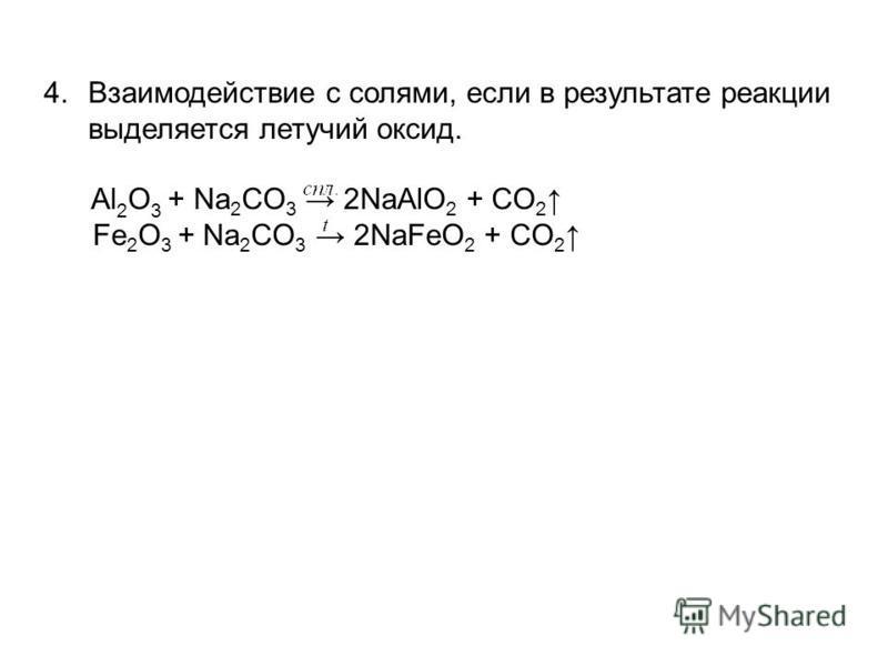 4. Взаимодействие с солями, если в результате реакции выделяется летучий оксид. Al 2 O 3 + Na 2 CO 3 2NaAlO 2 + CO 2 Fe 2 O 3 + Na 2 CO 3 2NaFeO 2 + CO 2