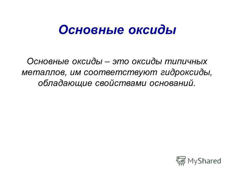Основные оксиды Основные оксиды – это оксиды типичных металлов, им соответствуют гидроксиды, обладающие свойствами оснований.