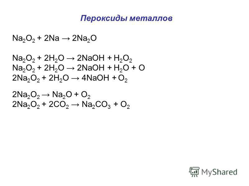 Пероксиды металлов Na 2 O 2 + 2Na 2Na 2 O Na 2 O 2 + 2H 2 O 2NaOH + H 2 O 2 Na 2 O 2 + 2H 2 O 2NaOH + H 2 O + O 2Na 2 O 2 + 2H 2 O 4NaOH + O 2 2Na 2 O 2 Na 2 O + O 2 2Na 2 O 2 + 2CO 2 Na 2 CO 3 + O 2