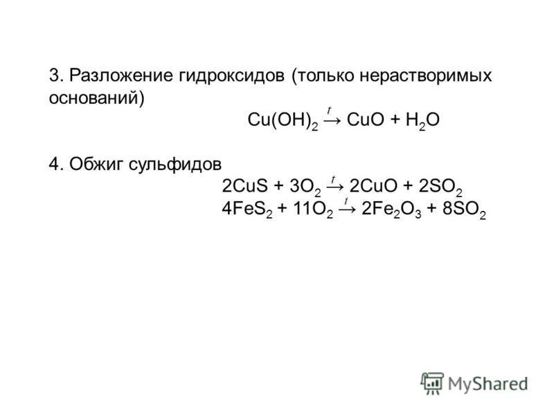3. Разложение гидроксидов (только нерастворимых оснований) Cu(OH) 2 CuO + H 2 O 4. Обжиг сульфидов 2CuS + 3O 2 2CuO + 2SO 2 4FeS 2 + 11O 2 2Fe 2 O 3 + 8SO 2