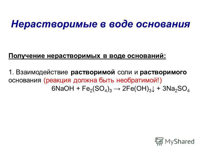 Нерастворимые в воде основания Получение нерастворимых в воде оснований: 1. Взаимодействие растворимой соли и растворимого основания (реакция должна быть необратимой!) 6NaOH + Fe 2 (SO 4 ) 3 2Fe(OH) 3 + 3Na 2 SO 4