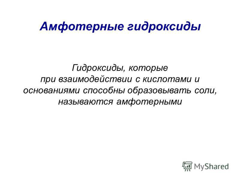 Амфотерные гидроксиды Гидроксиды, которые при взаимодействии с кислотами и основаниями способны образовывать соли, называются амфотерными