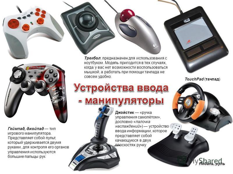 TouchPad (тачпад) Трекбол, предназначен для использования с ноутбуком. Модель пригодится в тех случаях, когда у вас нет возможности воспользоваться мышкой, а работать при помощи тачпада не совсем удобно. Геймпад, джойпад тип игрового манипулятора. Пр