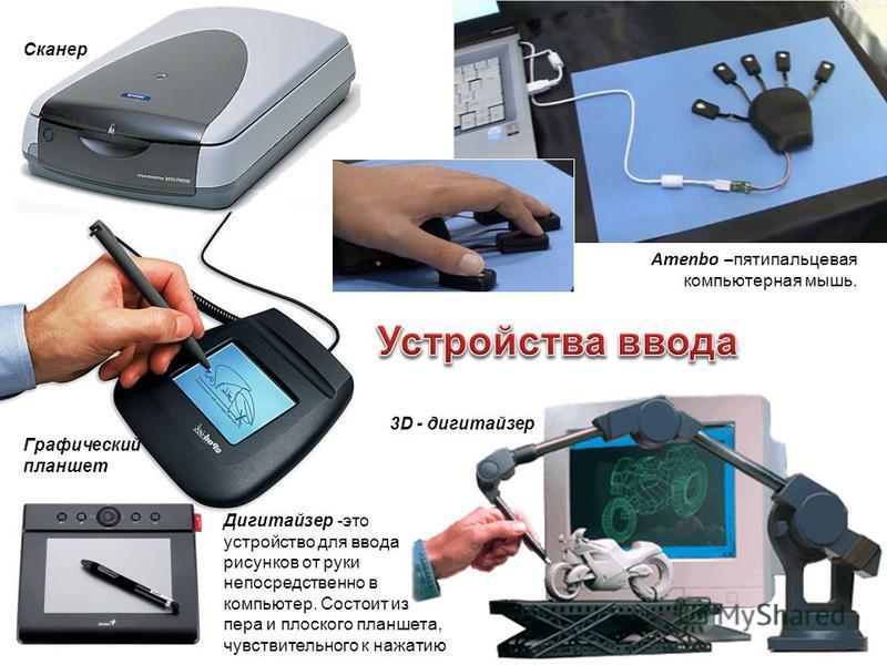 Amenbo – пятипальцевая компьютерная мышь. Сканер Графический планшет 3D - дигитайзер Дигитайзер -это устройство для ввода рисунков от руки непосредственно в компьютер. Состоит из пера и плоского планшета, чувствительного к нажатию