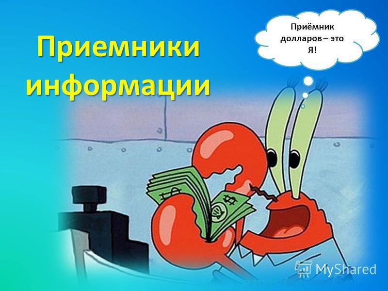 Приёмник долларов – это Я! Приемники информации