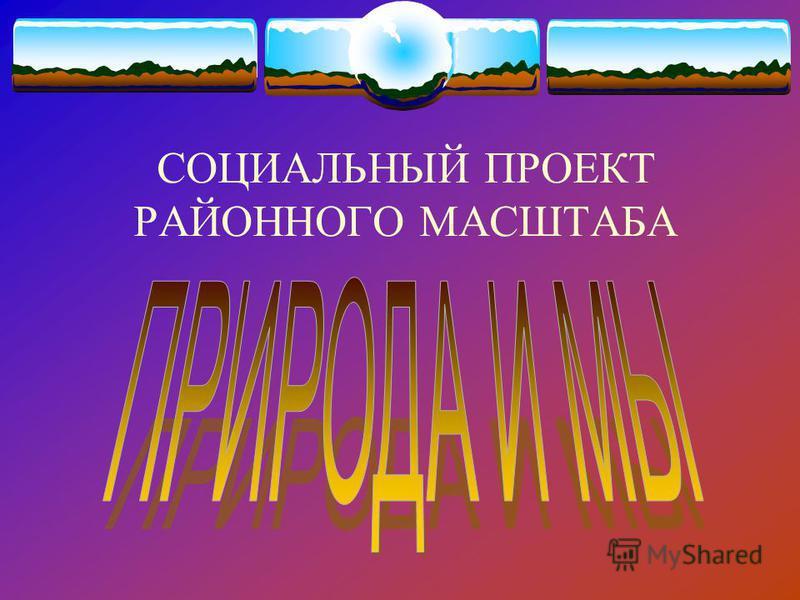 СОЦИАЛЬНЫЙ ПРОЕКТ РАЙОННОГО МАСШТАБА