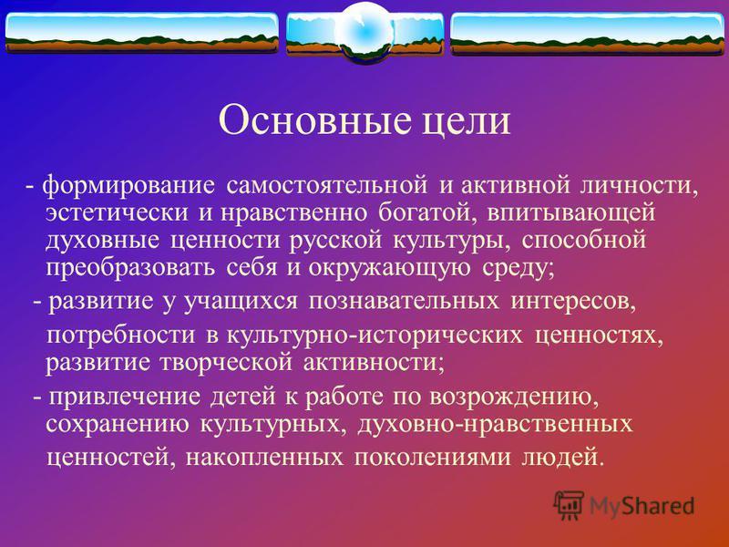 Основные цели - формирование самостоятельной и активной личности, эстетически и нравственно богатой, впитывающей духовные ценности русской культуры, способной преобразовать себя и окружающую среду; - развитие у учащихся познавательных интересов, потр