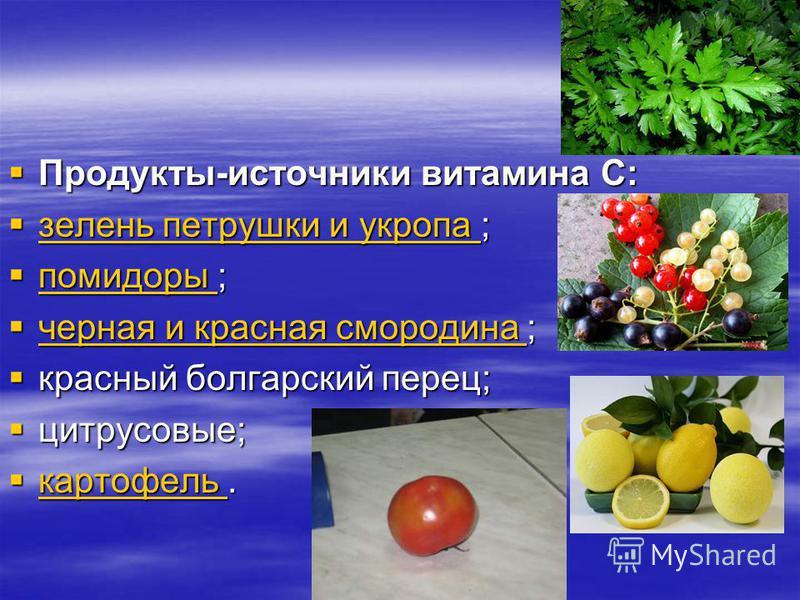 Продукты-источники витамина С: Продукты-источники витамина С: зелень петрушки и укропа ; зелень петрушки и укропа ; зелень петрушки и укропа зелень петрушки и укропа помидоры ; помидоры ; помидоры черная и красная смородина ; черная и красная смороди