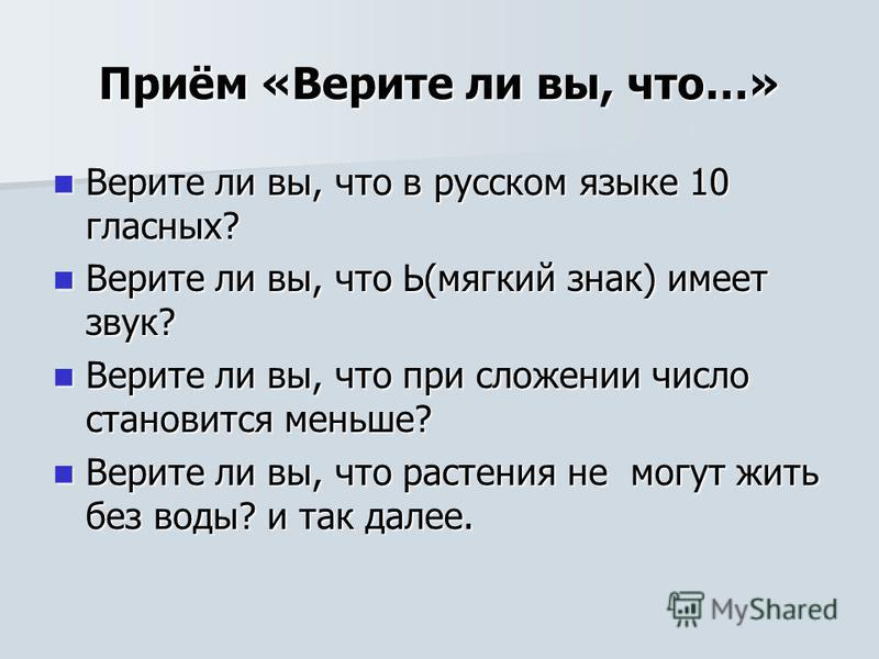 Приём «Верите ли вы, что…» Верите ли вы, что в русском языке 10 гласных? Верите ли вы, что в русском языке 10 гласных? Верите ли вы, что Ь(мягкий знак) имеет звук? Верите ли вы, что Ь(мягкий знак) имеет звук? Верите ли вы, что при сложении число стан