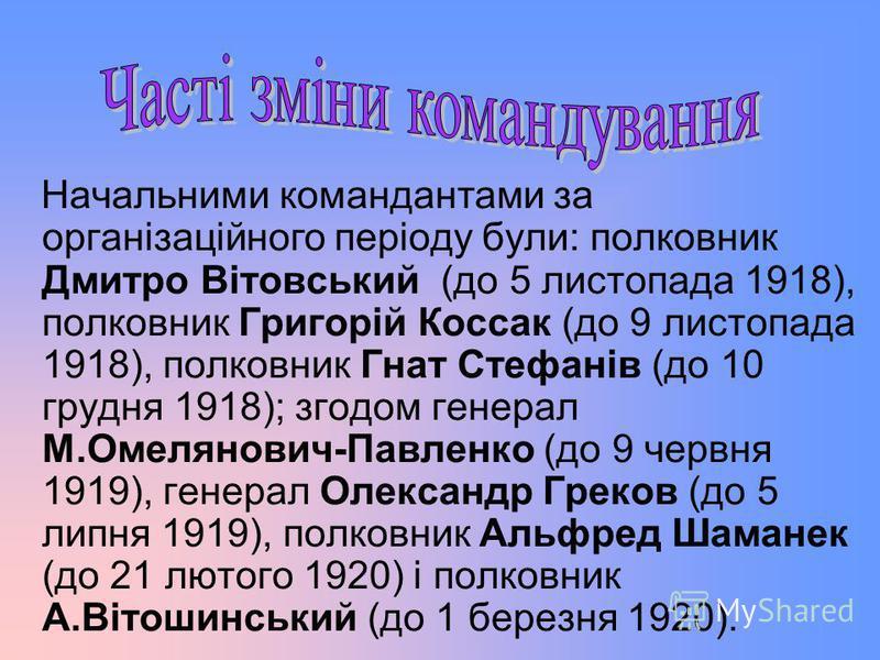 Начальними командантами за організаційного періоду були: полковник Дмитро Вітовський (до 5 листопада 1918), полковник Григорій Коссак (до 9 листопада 1918), полковник Гнат Стефанів (до 10 грудня 1918); згодом генерал М.Омелянович-Павленко (до 9 червн