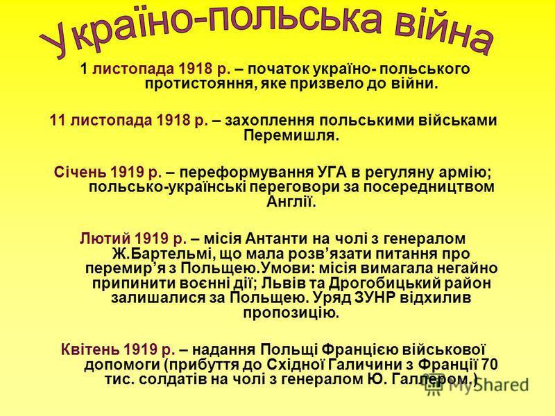 1 листопада 1918 р. – початок україно- польського протистояння, яке призвело до війни. 11 листопада 1918 р. – захоплення польськими військами Перемишля. Січень 1919 р. – переформування УГА в регуляну армію; польсько-українські переговори за посередни