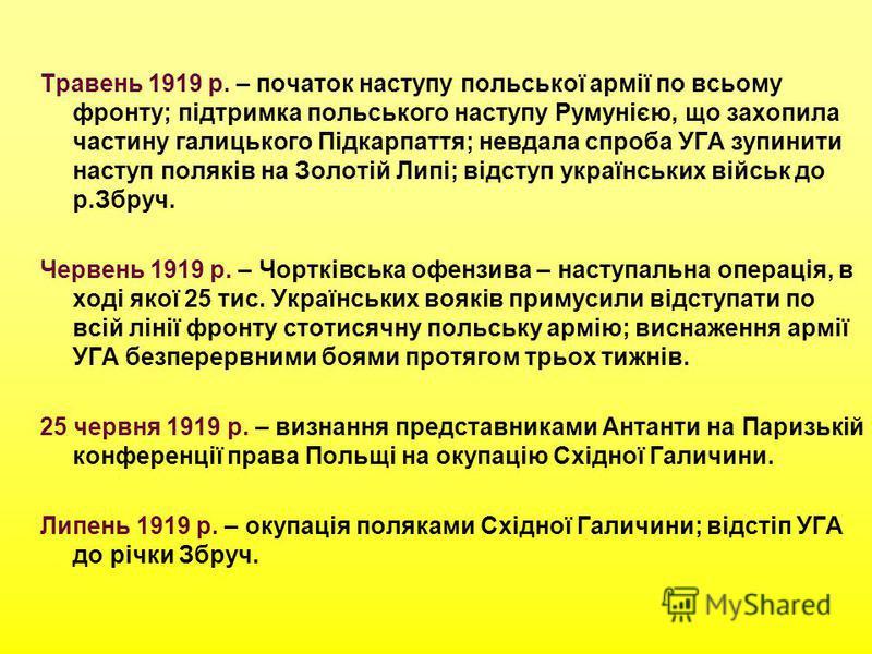 Травень 1919 р. – початок наступу польської армії по всьому фронту; підтримка польського наступу Румунією, що захопила частину галицького Підкарпаття; невдала спроба УГА зупинити наступ поляків на Золотій Липі; відступ українських військ до р.Збруч.