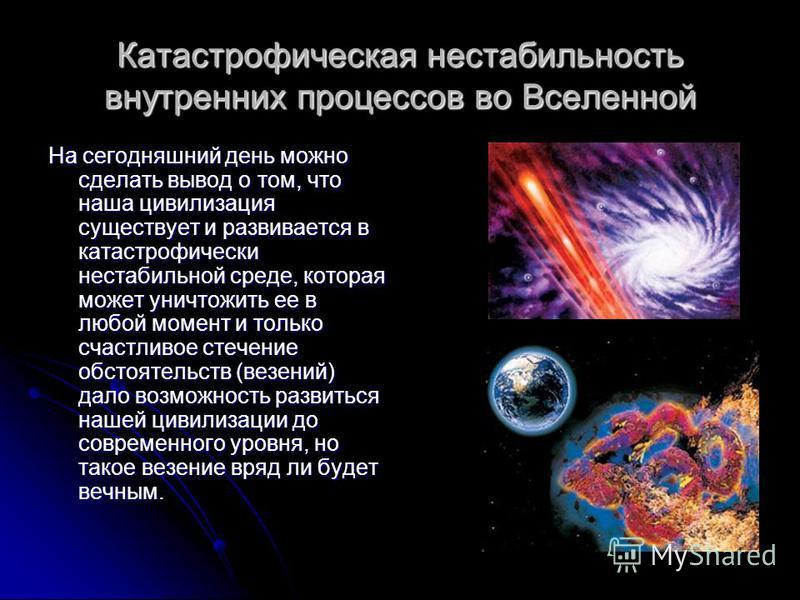 Катастрофическая нестабильность внутренних процессов во Вселенной На сегодняшний день можно сделать вывод о том, что наша цивилизация существует и развивается в катастрофически нестабильной среде, которая может уничтожить ее в любой момент и только с