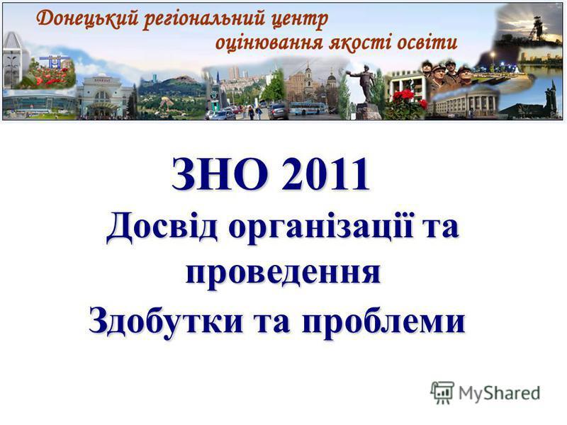 ЗНО 2011 ЗНО 2011 Досвід організації та проведення Здобутки та проблеми