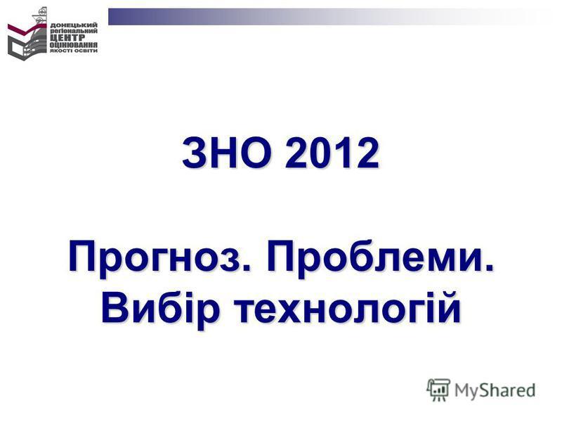 ЗНО 2012 Прогноз. Проблеми. Вибір технологій