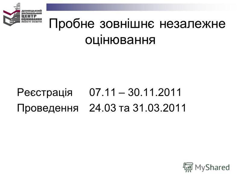 Пробне зовнішнє незалежне оцінювання Реєстрація 07.11 – 30.11.2011 Проведення 24.03 та 31.03.2011