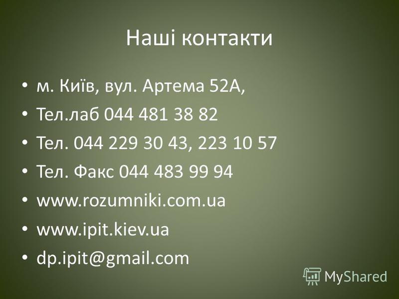 Наші контакти м. Київ, вул. Артема 52А, Тел.лаб 044 481 38 82 Тел. 044 229 30 43, 223 10 57 Тел. Факс 044 483 99 94 www.rozumniki.com.ua www.ipit.kiev.ua dp.ipit@gmail.com