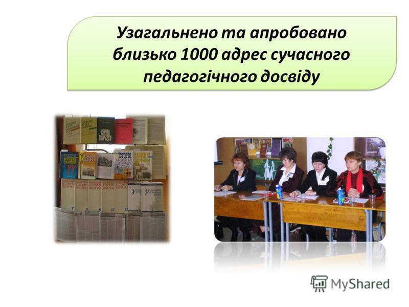 Узагальнено та апробовано близько 1000 адрес сучасного педагогічного досвіду