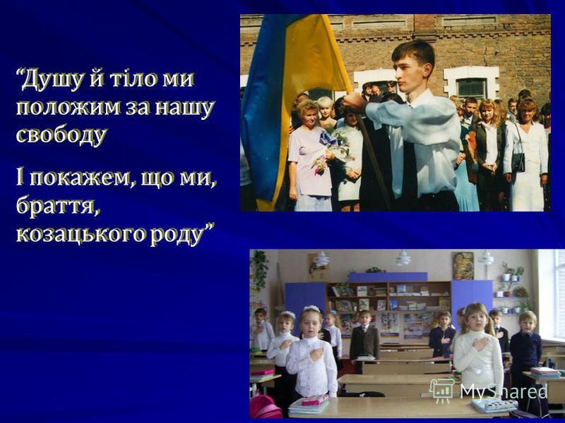 Душу й тіло ми положим за нашу свободу І покажем, що ми, браття, козацького роду Душу й тіло ми положим за нашу свободу І покажем, що ми, браття, козацького роду