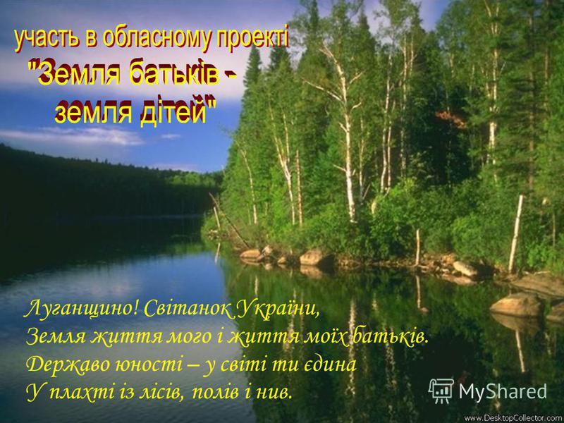 Луганщино! Світанок України, Земля життя мого і життя моїх батьків. Державо юності – у світі ти єдина У плахті із лісів, полів і нив.