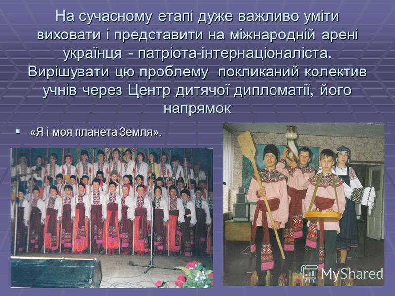 23 На сучасному етапі дуже важливо уміти виховати і представити на міжнародній арені українця - патріота-інтернаціоналіста. Вирішувати цю проблему покликаний колектив учнів через Центр дитячої дипломатії, його напрямок «Я і моя планета Земля». «Я і м