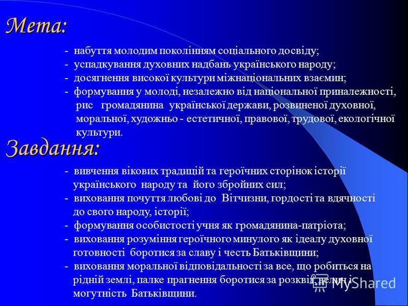 Мета: - набуття молодим поколінням соціального досвіду; - успадкування духовних надбань українського народу; - досягнення високої культури міжнаціональних взаємин; - формування у молоді, незалежно від національної приналежності, рис громадянина украї