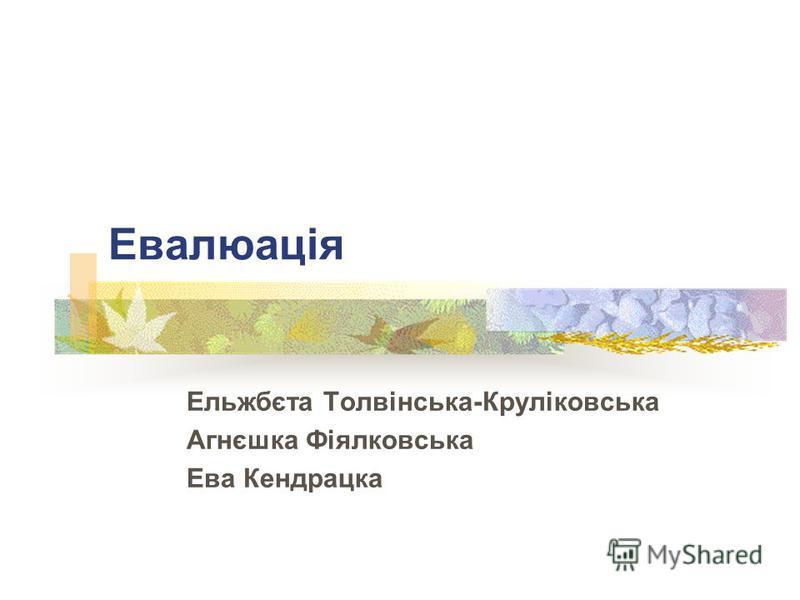 Евалюація Ельжбєта Тoлвінська-Круліковська Агнєшка Фіялковська Ева Кендрацка