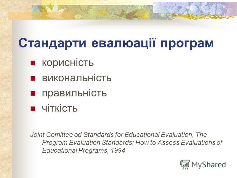 Стандарти евалюації програм корисність викональність правильність чіткість Joint Comittee od Standards for Educational Evaluation, The Program Evaluation Standards: How to Assess Evaluations of Educational Programs, 1994