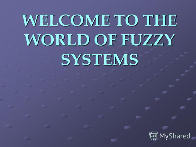 WELCOME TO THE WORLD OF FUZZY SYSTEMS