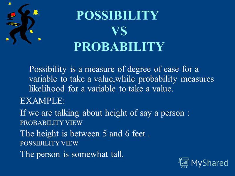 POSSIBILITY VS PROBABILITY Possibility is a measure of degree of ease for a variable to take a value,while probability measures likelihood for a variable to take a value. EXAMPLE: If we are talking about height of say a person : PROBABILITY VIEW The
